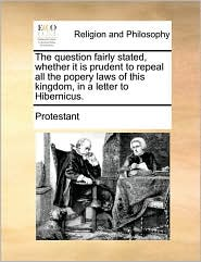 The question fairly stated, whether it is prudent to repeal all the popery laws of this kingdom, in a letter to Hibernicus. - Protestant