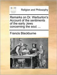 Remarks on Dr. Warburton's Account of the sentiments of the early Jews concerning the soul. ... - Francis Blackburne