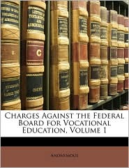 Charges Against the Federal Board for Vocational Education, Volume 1 - Anonymous