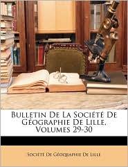 Bulletin De La Soci t De G ographie De Lille, Volumes 29-30 - Created by Soci t  De G oqraphie De Lille