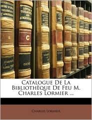 Catalogue De La Biblioth que De Feu M. Charles Lormier ... - Charles Lormier