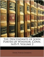 The Descendants of John Porter of Windsor, Conn. 1635-9, Volume 2 - Henry Porter Andrews