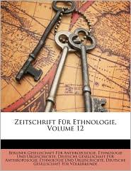 Zeitschrift F r Ethnologie, Volume 12 - Created by Berliner Gesellschaft F r Anthropologie, Created by Deutsche Gesellschaft F r Anthropologie