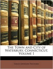 The Town and City of Waterbury, Connecticut, Volume 1 - Sarah Johnson Prichard