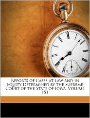 Reports of Cases at Law and in Equity Determined by the Supreme Court of the State of Iowa, Volume 151 - Created by Iowa. Supreme Court, Nathaniel B. Raymond, Benjamin I. Salinger