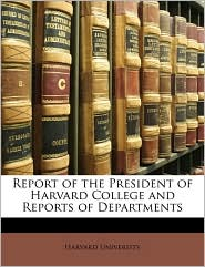 Report of the President of Harvard College and Reports of Departments - Created by Harvard University