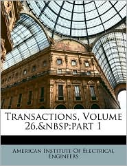 Transactions, Volume 26,part 1 - Created by American Institute Of Electrical Enginee