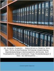Jo. Alberti Fabrieii. Bibliotheca Gr ca, Sive, No. Titia Scriptorum Veterum Gr corum, Quorumeunque Monumenta Integra, Aut Fragmenta Edita Exstant: Tum Plerorumque E Mss. Ae Deperditis.