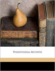 Pennsylvania Archives - Created by Pennsylvania State Library, Samuel Hazard, William Henry Egle