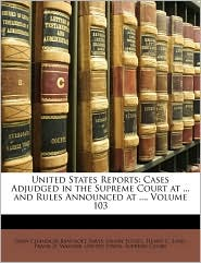 United States Reports: Cases Adjudged in the Supreme Court at. and Rules Announced at, Volume 103 - Created by United States. Supreme Court, John Chandler Bancroft Davis, Henry Putzel
