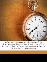 Mémoires Militaires Relatifs À La Succession D'espagne Sous Louis Xiv: Extraits De La Correspondance De La Cour Et Des Généraux