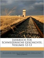 Jahrbuch Fur Schweizerische Geschichte, Volumes 12-13 - Created by Allgemeine Geschichtforschende Gesellsch