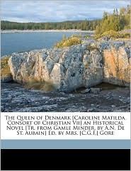 The Queen of Denmark [Caroline Matilda, Consort of Christian Vii] an Historical Novel [Tr. from Gamle Minder, by A.N. De St. Aubain] Ed. by Mrs. [C.G.F.] Gore - Andreas Nicolai De St. Aubain