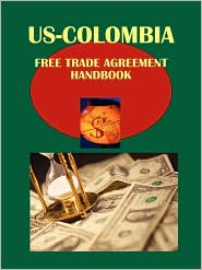 US-Colombia Free Trade Agreement Handbook Volume 1 Strategic and Practical Information - IBP USA (Editor)