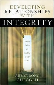Developing Relationships with Integrity: Impact Others by Seeking God First - Armstrong Cheggeh