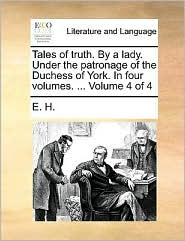 Tales of truth. By a lady. Under the patronage of the Duchess of York. In four volumes. ... Volume 4 of 4 - E. H.