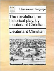 The revolution, an historical play, by Lieutenant Christian. - Lieutenant Christian