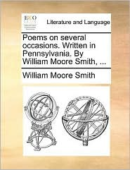 Poems on several occasions. Written in Pennsylvania. By William Moore Smith, ... - William Moore Smith