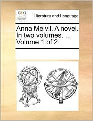 Anna Melvil. A novel. In two volumes. ... Volume 1 of 2 - See Notes Multiple Contributors