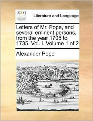 Letters of Mr. Pope, and several eminent persons, from the year 1705 to 1735. Vol. I. Volume 1 of 2 - Alexander Pope