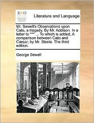 Mr. Sewell's Observations upon Cato, a tragedy. By Mr. Addison. In a letter to *** ... To which is added, A comparison between Cato and C sar; by Mr. Steele. The third edition. - George Sewell