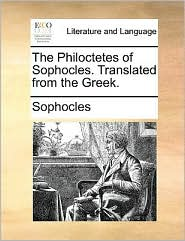 The Philoctetes Of Sophocles. Translated From The Greek.