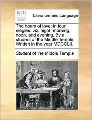 The hours of love: in four elegies: viz. night, morning, noon, and evening. By a student of the Middle Temple. Written in the year MDCCLII. - Student of the Middle Temple