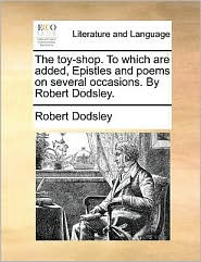 The Toy-Shop. to Which Are Added, Epistles and Poems on Several Occasions. by Robert Dodsley.