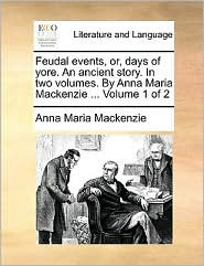 Feudal events, or, days of yore. An ancient story. In two volumes. By Anna Maria Mackenzie. Volume 1 of 2 - Anna Maria Mackenzie