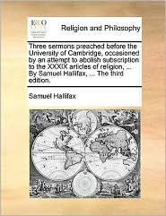Three sermons preached before the University of Cambridge, occasioned by an attempt to abolish subscription to the XXXIX articles of religion, ... By Samuel Hallifax, ... The third edition. - Samuel Hallifax