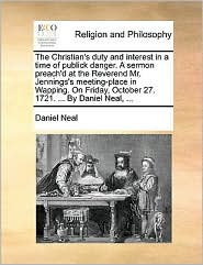 The Christian's Duty and Interest in a Time of Publick Danger. a Sermon Preach'd at the Reverend Mr. Jennings's Meeting-Place in Wapping. on Friday, October 27. 1721. ... by Daniel Neal, ...