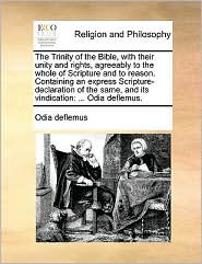 The Trinity of the Bible, with their unity and rights, agreeably to the whole of Scripture and to reason. Containing an express Scripture-declaration of the same, and its vindication: ... Odia deflemus. - Odia deflemus