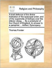 A Brief Defence of the Divine Institution of the Episcopal Order; And of the Superiority of Bishops Over the Inferior Clergy, ... by a Presbyter of ... to a Pamphlet ... Intitled, Episcopacy.