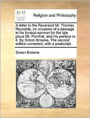 A letter to the Reverend Mr. Thomas Reynolds, on occasion of a passage in his funeral-sermon for the late pious Mr. Pomfret, and his preface to it. By Simon Browne. The second edition corrected, with a postscript. - Simon Browne