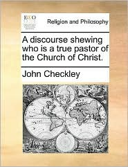 A discourse shewing who is a true pastor of the Church of Christ. - John Checkley