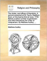 The duties, and offices of friendship. A sermon preached at St. Paul's, Deptford, Kent, on the twenty-third of June, 1739. Before a select number of gentlemen who stile themselves the Order of Ubiquarians. By Matthew Audley, ... - Matthew Audley