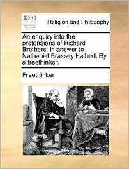 An enquiry into the pretensions of Richard Brothers, in answer to Nathaniel Brassey Halhed. By a freethinker. - Freethinker