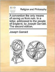 A convention the only means of saving us from ruin. In a letter, addressed to the people of England, by Joseph Gerrald. The second edition. - Joseph Gerrald