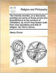 The friendly monitor; or a discourse, pointing out some of those errors and imperfections in the conduct of Christians, by which they lessen both their own reputation and that of religion. By Henry Grove.