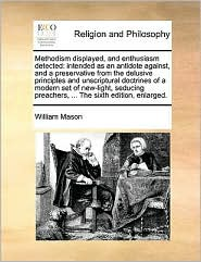 Methodism displayed, and enthusiasm detected: intended as an antidote against, and a preservative from the delusive principles and unscriptural doctrines of a modern set of new-light, seducing preachers, ... The sixth edition, enlarged.