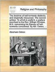 The doctrine of hell-torments distinctly and impartially discussed. The second edition. To which is prefix'd, a preface inscribed to the Rev. William Whiston, M.A. concerning his Eternity of hell-torments considered. By Abr. Oakes, .