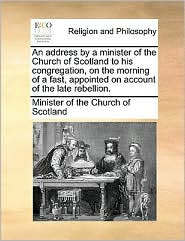 An address by a minister of the Church of Scotland to his congregation, on the morning of a fast, appointed on account of the late rebellion.