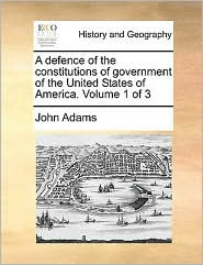 A defence of the constitutions of government of the United States of America. Volume 1 of 3 - John Adams