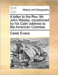 A letter to the Rev. Mr. John Wesley, occasioned by his Calm address to the American Colonies. - Caleb Evans