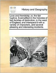 Love and friendship: or, the fair fugitive. Exemplified in the histories of two families of distinction, in the west of England; and interspers'd with a variety of characters, and several pleasing and interesting incidents.