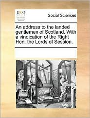 An address to the landed gentlemen of Scotland. With a vindication of the Right Hon. the Lords of Session. - See Notes Multiple Contributors
