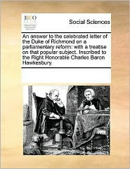 An answer to the celebrated letter of the Duke of Richmond on a parliamentary reform: with a treatise on that popular subject. Inscribed to the Right Honorable Charles Baron Hawkesbury. - See Notes Multiple Contributors