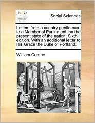 Letters From A Country Gentleman To A Member Of Parliament, On The Present State Of The Nation. Sixth Edition. With An Additional