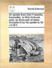 An Epistle From Dick Francklin, Bookseller; To Nick Amhurst, Poet, Up Three-pair Of Stairs. Occasion'd By His Epistle To Sir J-n B