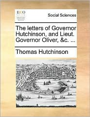 The letters of Governor Hutchinson, and Lieut. Governor Oliver, &c. ...